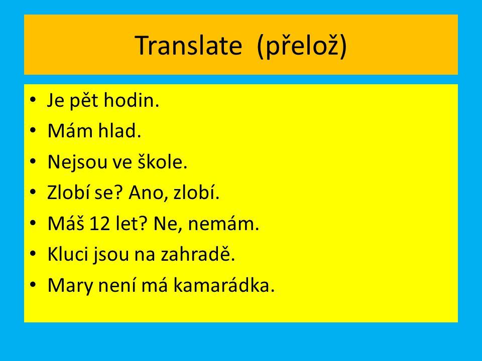 Translate (přelož) Je pět hodin. Mám hlad. Nejsou ve škole.
