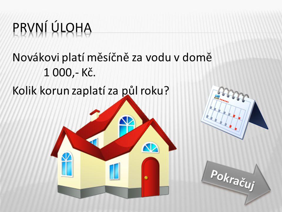 První úloha Novákovi platí měsíčně za vodu v domě 1 000,- Kč. Kolik korun zaplatí za půl roku Půl roku je 6 měsíců.