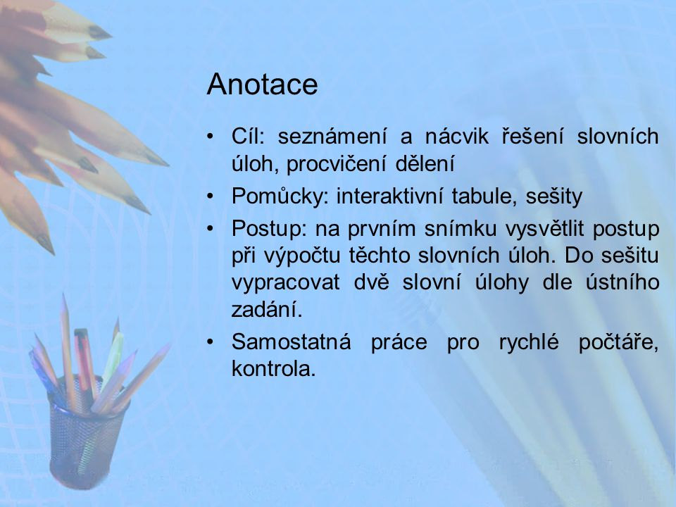Anotace Cíl: seznámení a nácvik řešení slovních úloh, procvičení dělení. Pomůcky: interaktivní tabule, sešity.