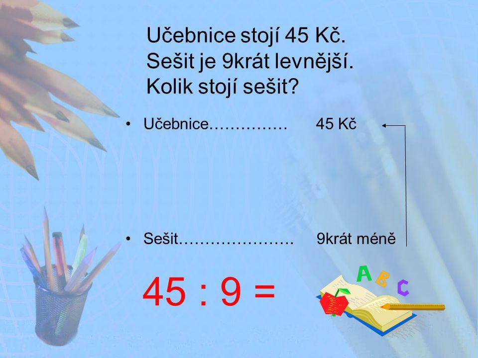 Učebnice stojí 45 Kč. Sešit je 9krát levnější. Kolik stojí sešit