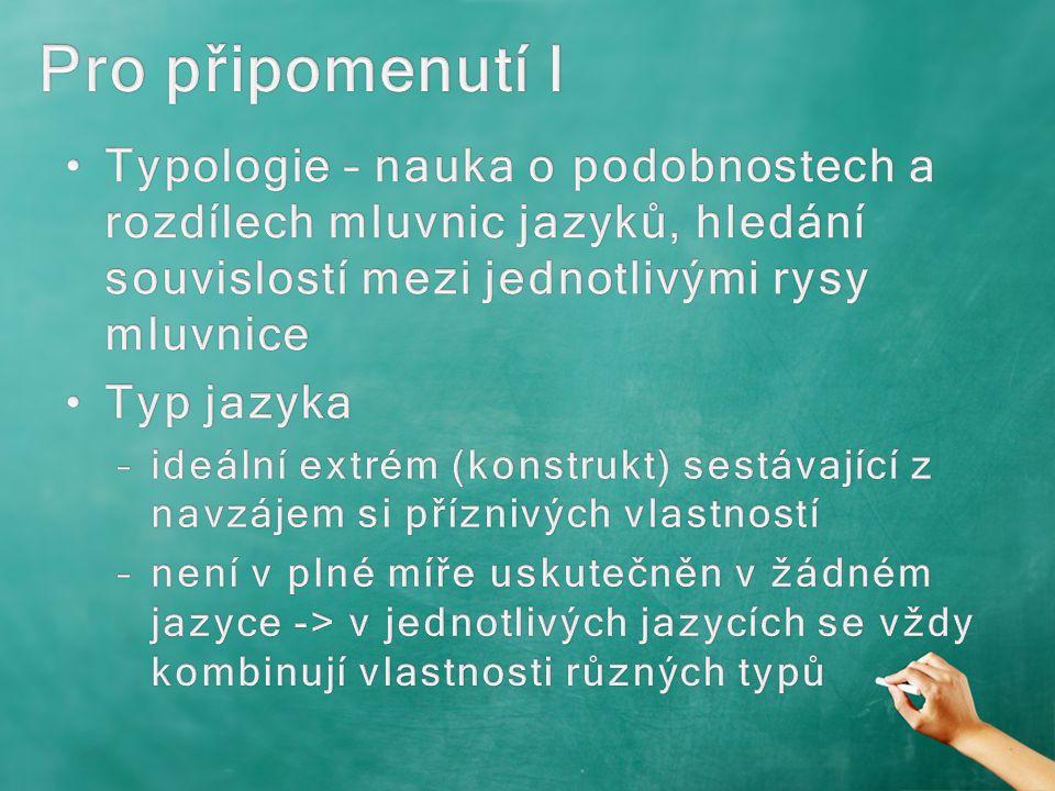 Pro připomenutí I Typologie – nauka o podobnostech a rozdílech mluvnic jazyků, hledání souvislostí mezi jednotlivými rysy mluvnice.