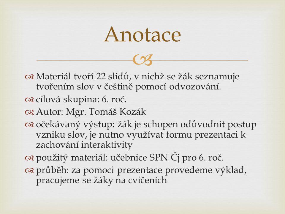 Anotace Materiál tvoří 22 slidů, v nichž se žák seznamuje tvořením slov v češtině pomocí odvozování.