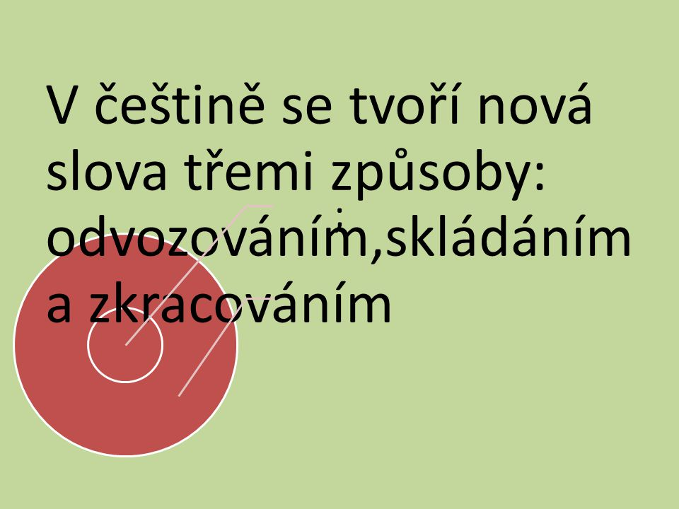 V češtině se tvoří nová slova třemi způsoby: odvozováním,skládáním a zkracováním