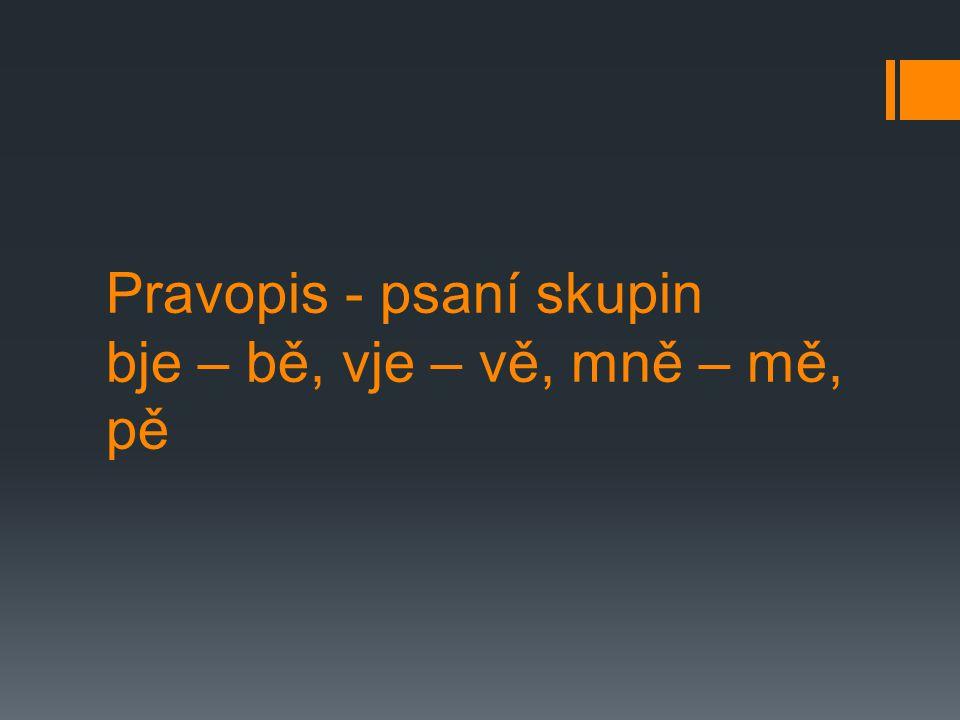 Pravopis - psaní skupin bje – bě, vje – vě, mně – mě, pě