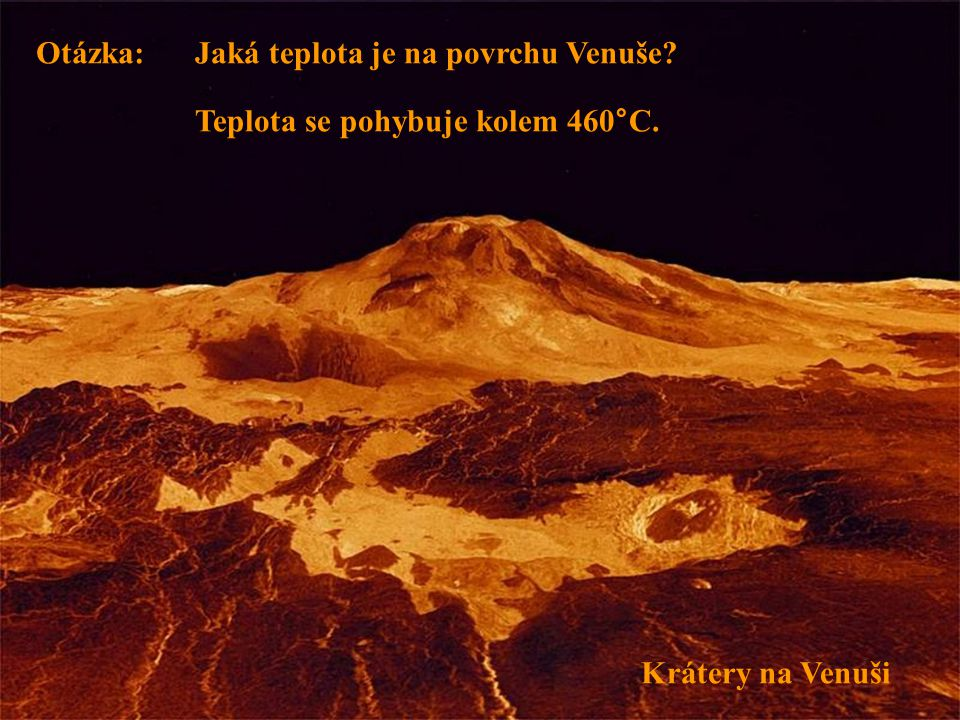 Otázka: Jaká teplota je na povrchu Venuše Teplota se pohybuje kolem 460°C. Krátery na Venuši