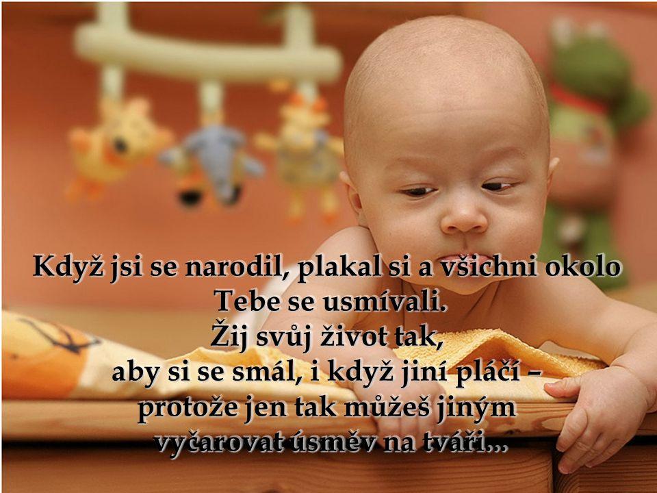 Když jsi se narodil, plakal si a všichni okolo Tebe se usmívali.