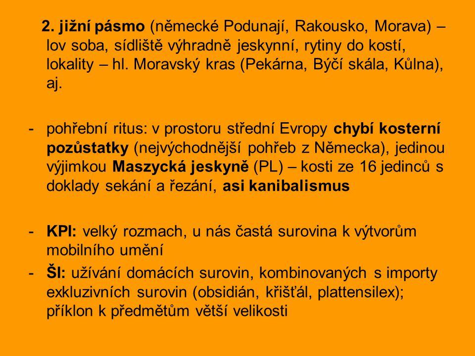 2. jižní pásmo (německé Podunají, Rakousko, Morava) – lov soba, sídliště výhradně jeskynní, rytiny do kostí, lokality – hl. Moravský kras (Pekárna, Býčí skála, Kůlna), aj.