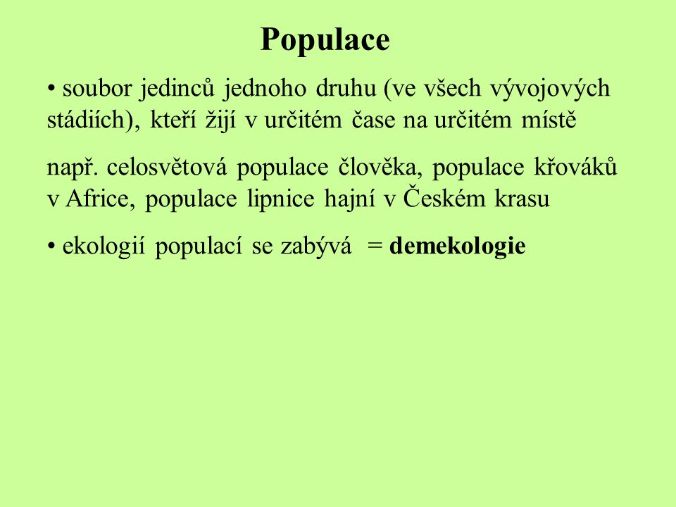 Populace soubor jedinců jednoho druhu (ve všech vývojových stádiích), kteří žijí v určitém čase na určitém místě.