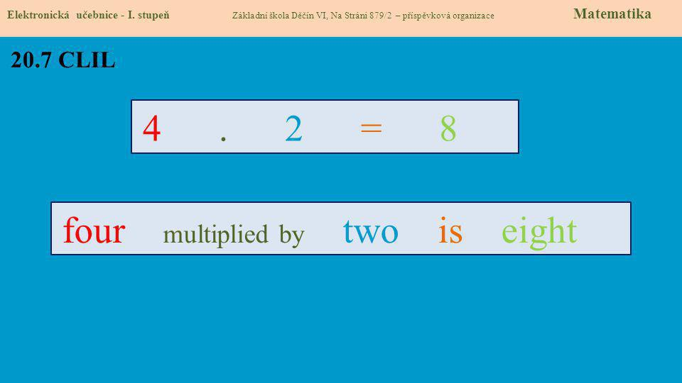 20.7 CLIL 4 . 2 = 8 four multiplied by two is eight