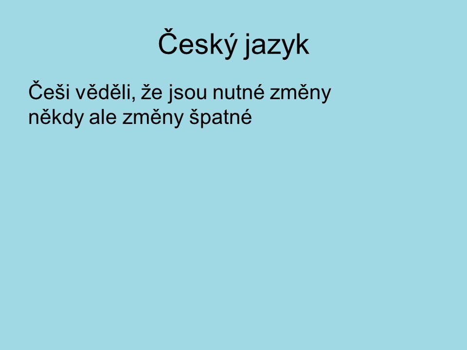 Český jazyk Češi věděli, že jsou nutné změny někdy ale změny špatné