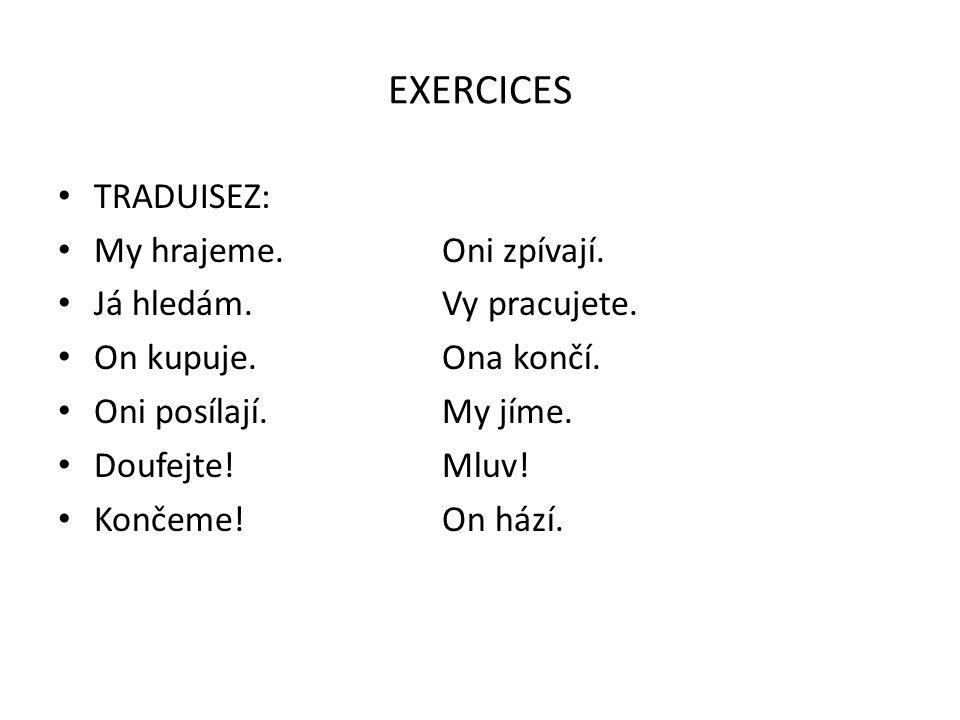 EXERCICES TRADUISEZ: My hrajeme. Oni zpívají. Já hledám. Vy pracujete.