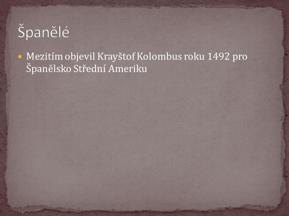 Španělé Mezitím objevil Krayštof Kolombus roku 1492 pro Španělsko Střední Ameriku