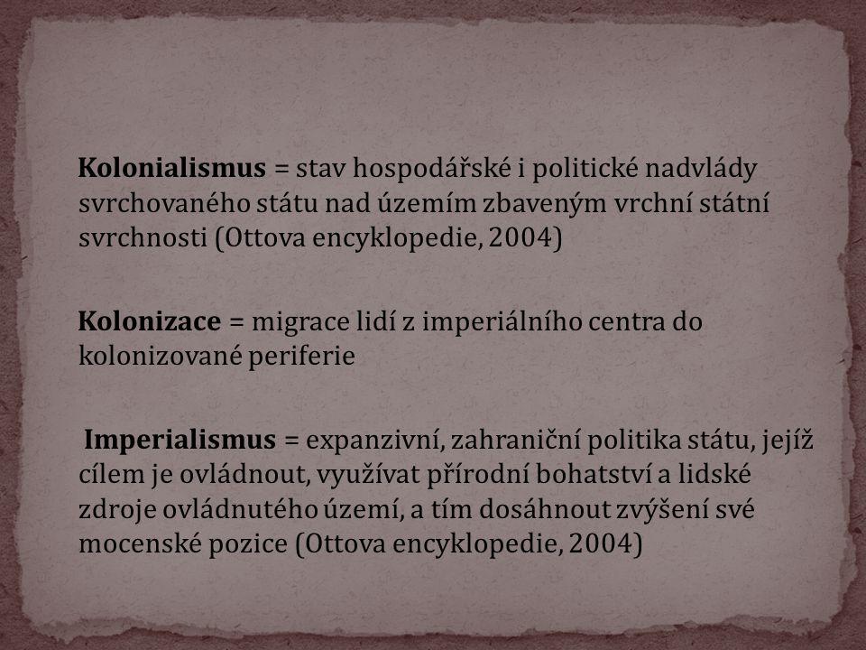 Kolonialismus = stav hospodářské i politické nadvlády svrchovaného státu nad územím zbaveným vrchní státní svrchnosti (Ottova encyklopedie, 2004) Kolonizace = migrace lidí z imperiálního centra do kolonizované periferie Imperialismus = expanzivní, zahraniční politika státu, jejíž cílem je ovládnout, využívat přírodní bohatství a lidské zdroje ovládnutého území, a tím dosáhnout zvýšení své mocenské pozice (Ottova encyklopedie, 2004)
