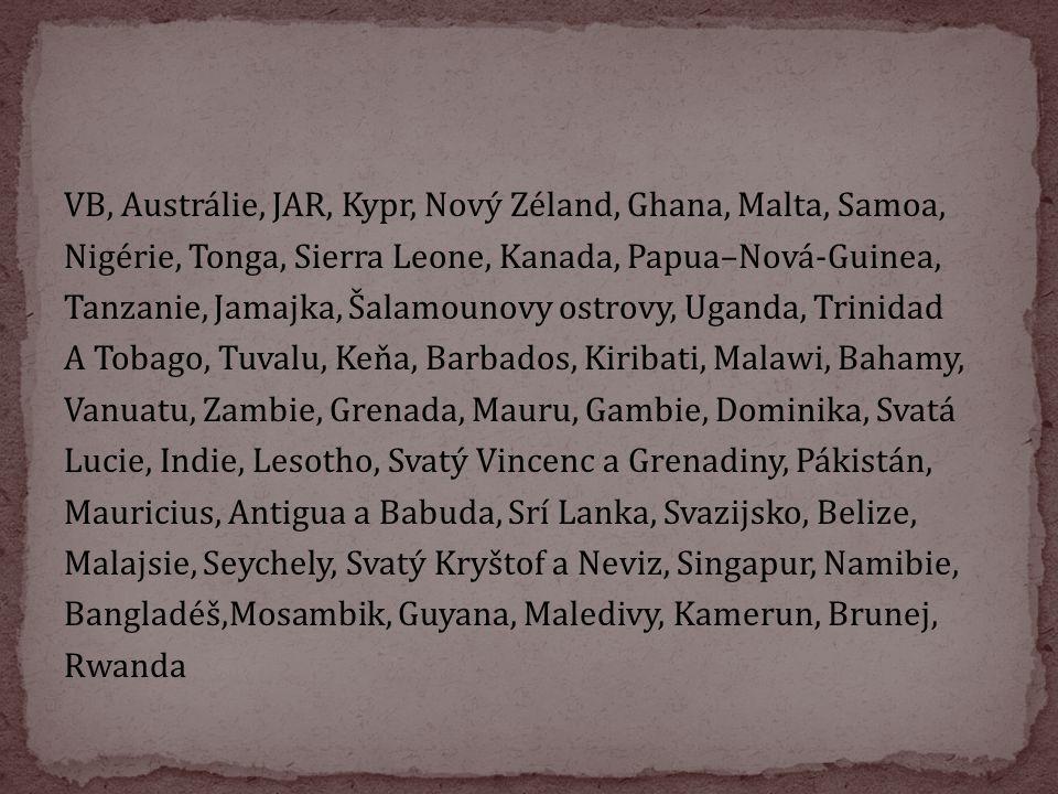 VB, Austrálie, JAR, Kypr, Nový Zéland, Ghana, Malta, Samoa, Nigérie, Tonga, Sierra Leone, Kanada, Papua–Nová-Guinea, Tanzanie, Jamajka, Šalamounovy ostrovy, Uganda, Trinidad A Tobago, Tuvalu, Keňa, Barbados, Kiribati, Malawi, Bahamy, Vanuatu, Zambie, Grenada, Mauru, Gambie, Dominika, Svatá Lucie, Indie, Lesotho, Svatý Vincenc a Grenadiny, Pákistán, Mauricius, Antigua a Babuda, Srí Lanka, Svazijsko, Belize, Malajsie, Seychely, Svatý Kryštof a Neviz, Singapur, Namibie, Bangladéš,Mosambik, Guyana, Maledivy, Kamerun, Brunej, Rwanda
