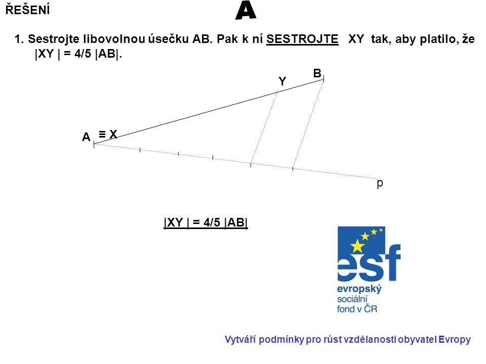 ŘEŠENÍ A. 1. Sestrojte libovolnou úsečku AB. Pak k ní SESTROJTE XY tak, aby platilo, že. |XY | = 4/5 |AB|.