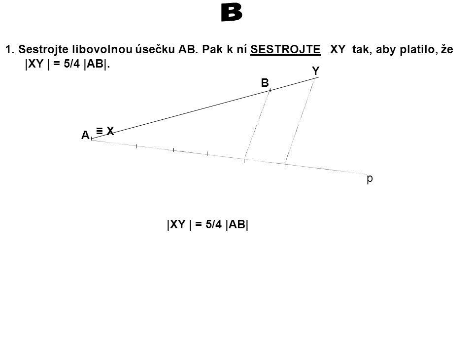 B 1. Sestrojte libovolnou úsečku AB. Pak k ní SESTROJTE XY tak, aby platilo, že. |XY | = 5/4 |AB|.