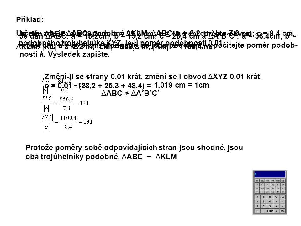 Příklad: Určete, zda je ΔABC podobný ΔKLM. ΔABC: a = 6,2cm; b = 7,3 cm; c = 8,4 cm. ΔKLM: |KL| = 812,2 m; |LM| = 956,3 m; |KM| = 1100,4 m.