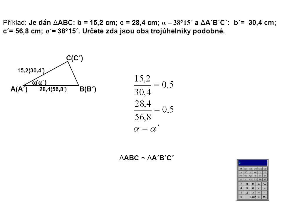 Příklad: Je dán ΔABC: b = 15,2 cm; c = 28,4 cm; α = 38°15´ a ΔA´B´C´: b´= 30,4 cm; c´= 56,8 cm; α´= 38°15´. Určete zda jsou oba trojúhelníky podobné.