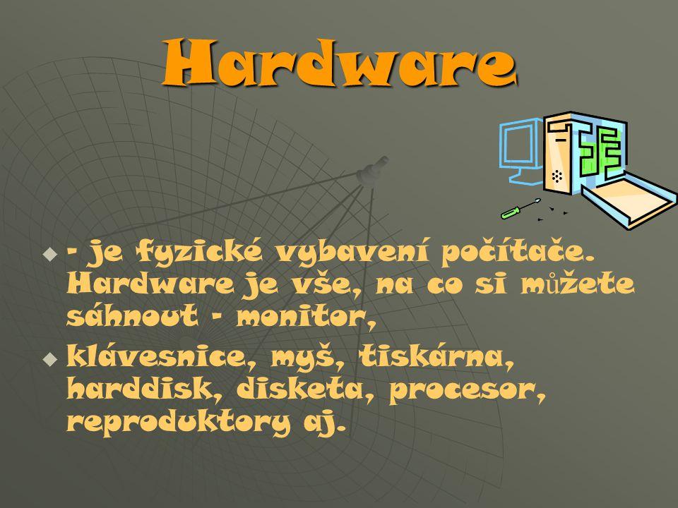 Hardware – je fyzické vybavení počítače. Hardware je vše, na co si můžete sáhnout – monitor,