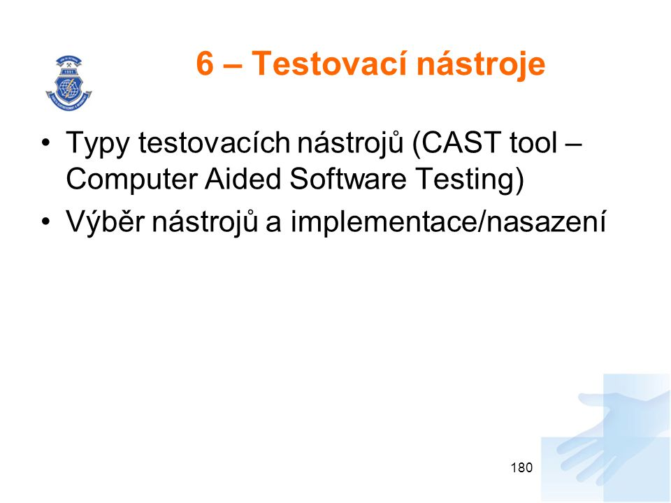 6 – Testovací nástroje Typy testovacích nástrojů (CAST tool – Computer Aided Software Testing) Výběr nástrojů a implementace/nasazení.