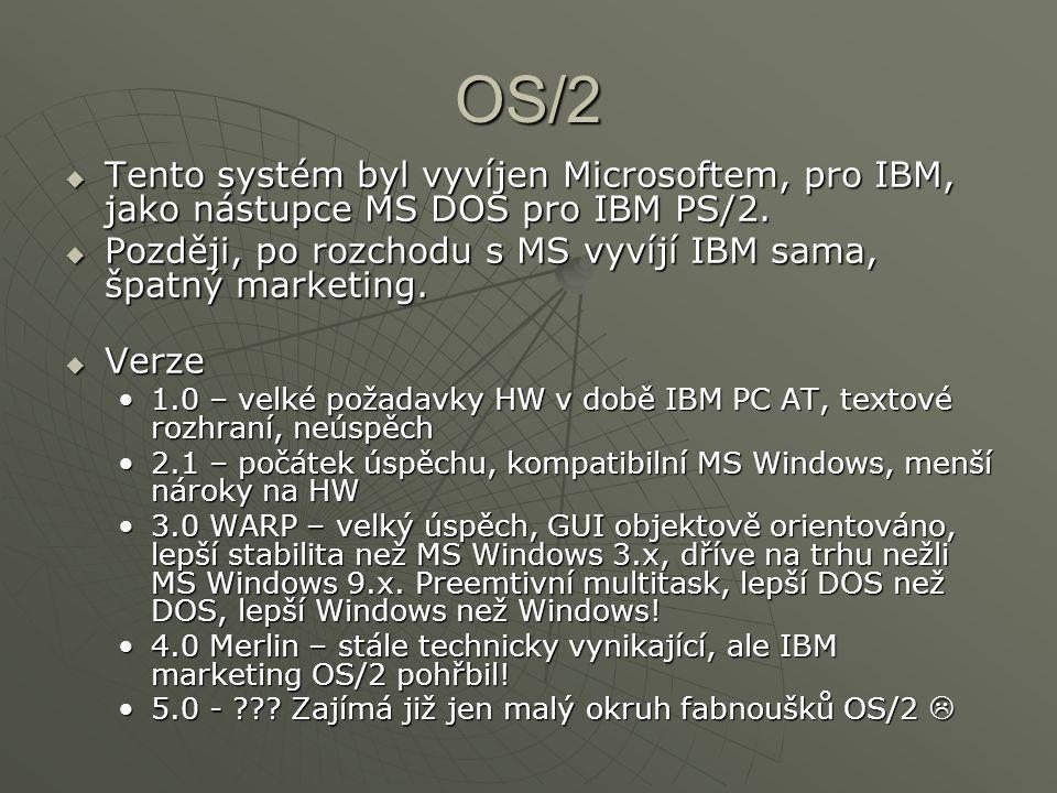 OS/2 Tento systém byl vyvíjen Microsoftem, pro IBM, jako nástupce MS DOS pro IBM PS/2. Později, po rozchodu s MS vyvíjí IBM sama, špatný marketing.
