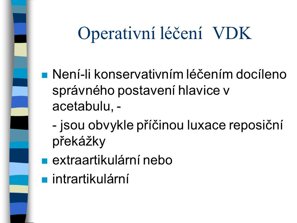 Operativní léčení VDK Není-li konservativním léčením docíleno správného postavení hlavice v acetabulu, -