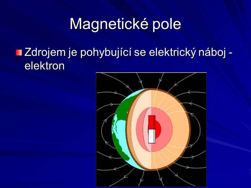 Magnetické pole Zdrojem je pohybující se elektrický náboj - elektron