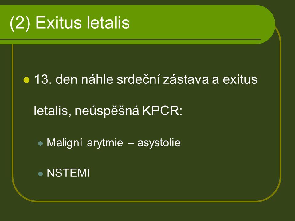 (2) Exitus letalis 13. den náhle srdeční zástava a exitus letalis, neúspěšná KPCR: Maligní arytmie – asystolie.