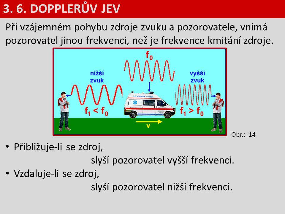 3. 6. DOPPLERŮV JEV Při vzájemném pohybu zdroje zvuku a pozorovatele, vnímá pozorovatel jinou frekvenci, než je frekvence kmitání zdroje.