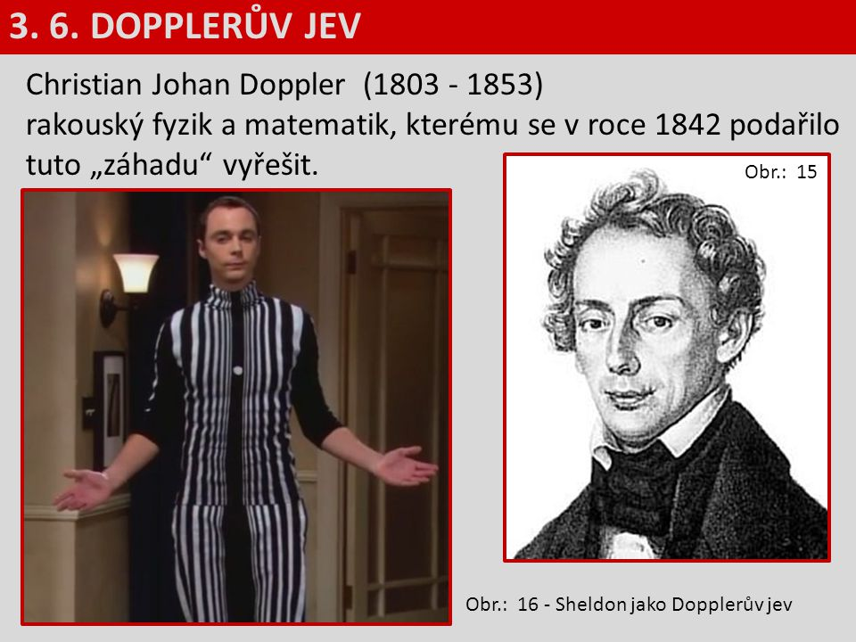 """3. 6. DOPPLERŮV JEV Christian Johan Doppler (1803 - 1853) rakouský fyzik a matematik, kterému se v roce 1842 podařilo tuto """"záhadu vyřešit."""