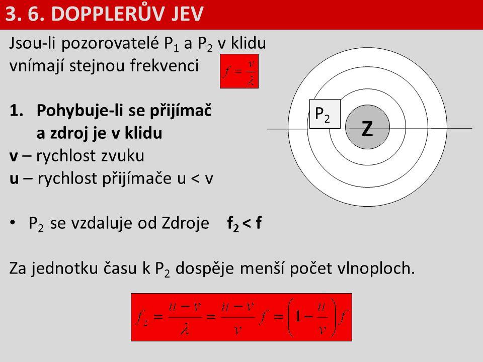 3. 6. DOPPLERŮV JEV Jsou-li pozorovatelé P1 a P2 v klidu vnímají stejnou frekvenci. Pohybuje-li se přijímač a zdroj je v klidu.