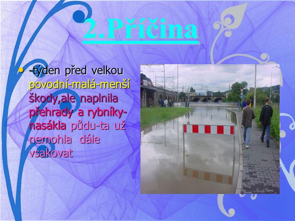 2.Příčina -týden před velkou povodní-malá-menší škody,ale naplnila přehrady a rybníky-nasákla půdu-ta už nemohla dále vsakovat.