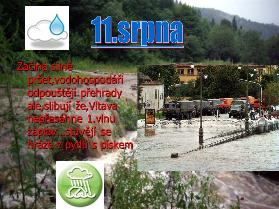 11.srpna Začíná silně pršet,vodohospodáři odpouštějí přehrady ale,slibují že,Vltava nepřesáhne 1.vlnu záplav…stavějí se hráze z pytlů s pískem.