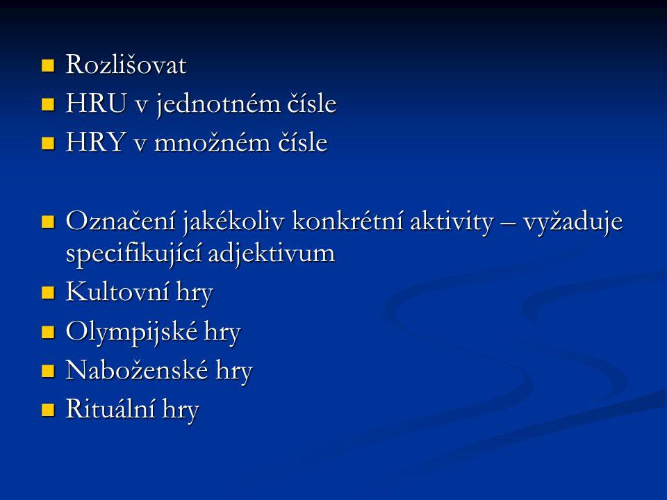 Rozlišovat HRU v jednotném čísle. HRY v množném čísle. Označení jakékoliv konkrétní aktivity – vyžaduje specifikující adjektivum.
