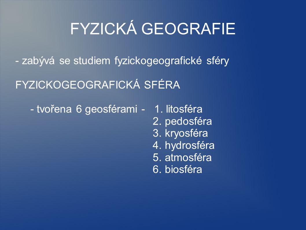 FYZICKÁ GEOGRAFIE - zabývá se studiem fyzickogeografické sféry