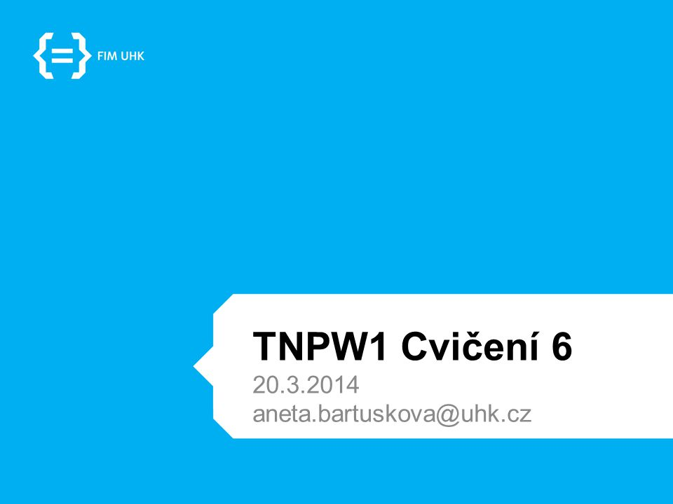 TNPW1 Cvičení 6 20.3.2014 aneta.bartuskova@uhk.cz