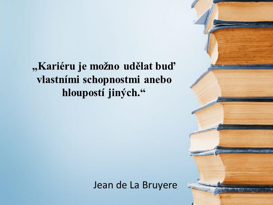 """""""Kariéru je možno udělat buď vlastními schopnostmi anebo hloupostí jiných. Jean de La Bruyere"""
