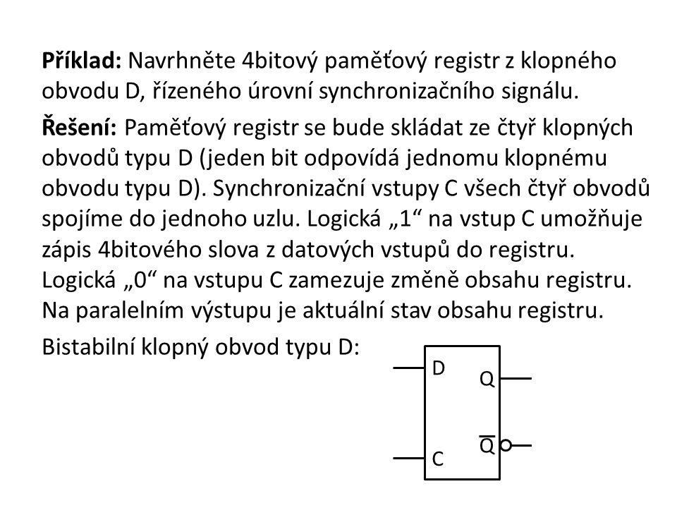 """Příklad: Navrhněte 4bitový paměťový registr z klopného obvodu D, řízeného úrovní synchronizačního signálu. Řešení: Paměťový registr se bude skládat ze čtyř klopných obvodů typu D (jeden bit odpovídá jednomu klopnému obvodu typu D). Synchronizační vstupy C všech čtyř obvodů spojíme do jednoho uzlu. Logická """"1 na vstup C umožňuje zápis 4bitového slova z datových vstupů do registru. Logická """"0 na vstupu C zamezuje změně obsahu registru. Na paralelním výstupu je aktuální stav obsahu registru. Bistabilní klopný obvod typu D:"""