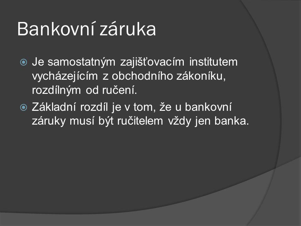 Bankovní záruka Je samostatným zajišťovacím institutem vycházejícím z obchodního zákoníku, rozdílným od ručení.