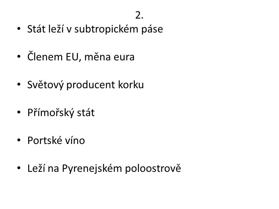 2. Stát leží v subtropickém páse. Členem EU, měna eura. Světový producent korku. Přímořský stát.