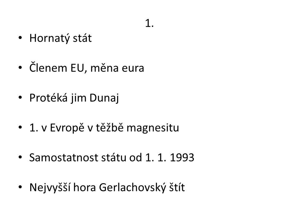 1. Hornatý stát. Členem EU, měna eura. Protéká jim Dunaj. 1. v Evropě v těžbě magnesitu. Samostatnost státu od 1. 1. 1993.