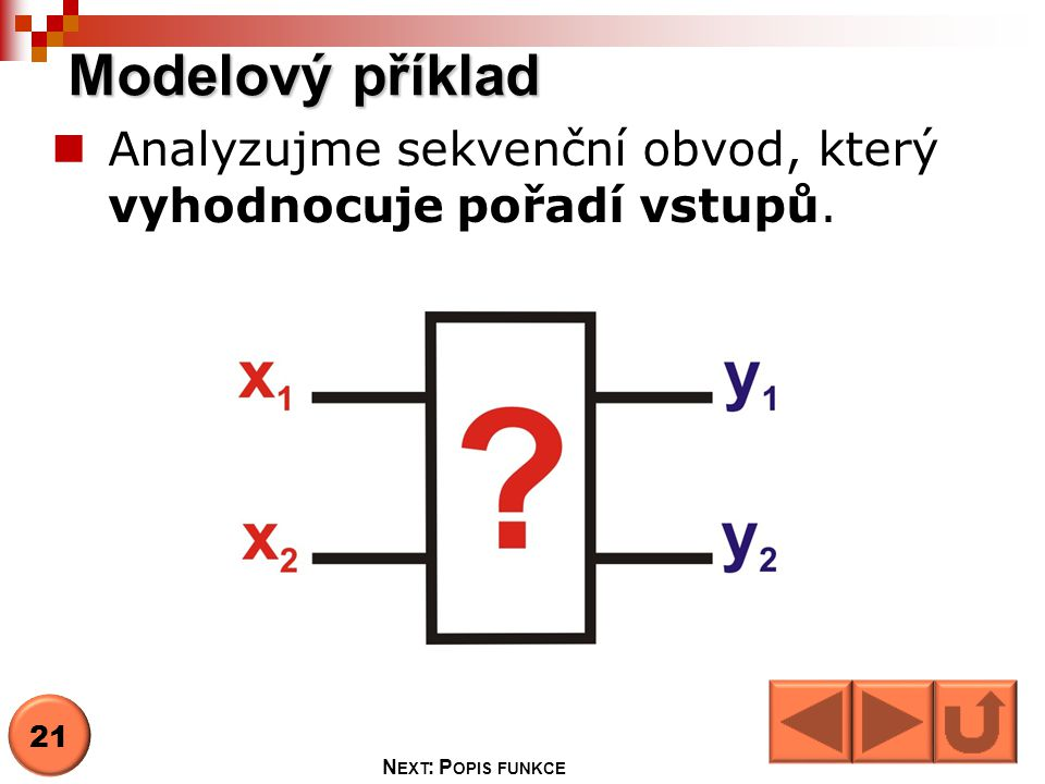 Modelový příklad Analyzujme sekvenční obvod, který vyhodnocuje pořadí vstupů. 21 Next: Popis funkce