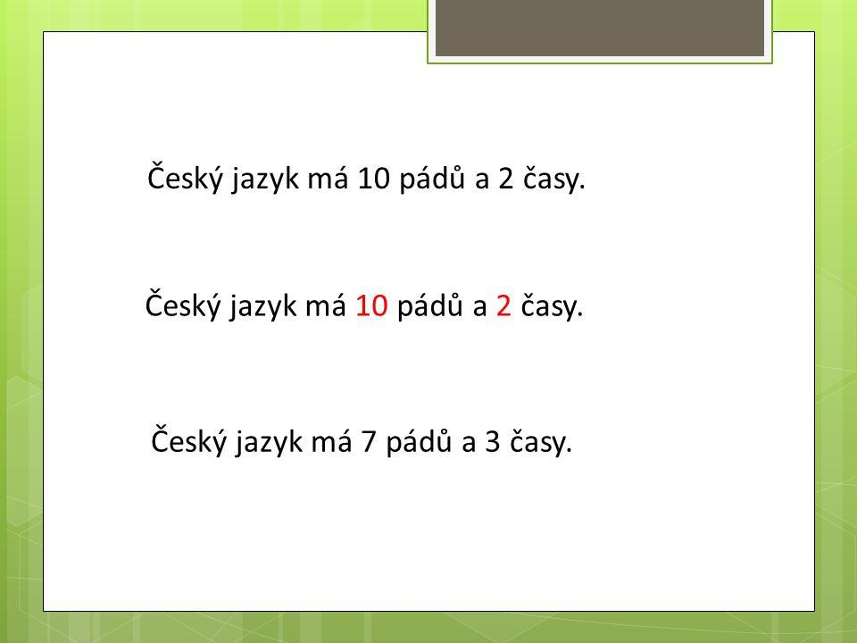 Český jazyk má 10 pádů a 2 časy.