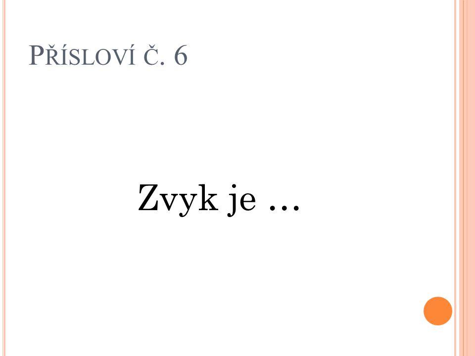 Přísloví č. 6 Zvyk je …