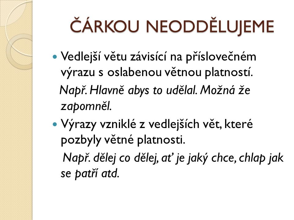 ČÁRKOU NEODDĚLUJEME Vedlejší větu závisící na příslovečném výrazu s oslabenou větnou platností. Např. Hlavně abys to udělal. Možná že zapomněl.