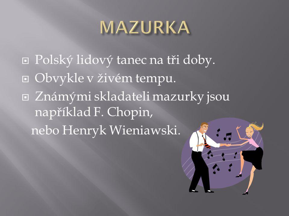MAZURKA Polský lidový tanec na tři doby. Obvykle v živém tempu.