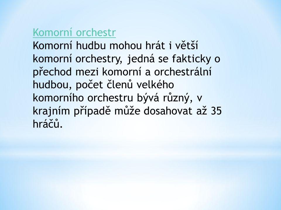 Komorní orchestr Komorní hudbu mohou hrát i větší komorní orchestry, jedná se fakticky o přechod mezi komorní a orchestrální hudbou, počet členů velkého komorního orchestru bývá různý, v krajním případě může dosahovat až 35 hráčů.