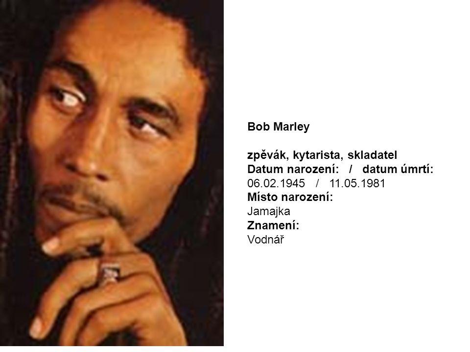 Bob Marley zpěvák, kytarista, skladatel Datum narození: / datum úmrtí: 06.02.1945 / 11.05.1981