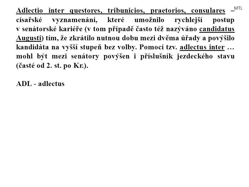 Adlectio inter questores, tribunicios, praetorios, consulares – císařské vyznamenání, které umožnilo rychlejší postup v senátorské kariéře (v tom případě často též nazýváno candidatus Augusti) tím, že zkrátilo nutnou dobu mezi dvěma úřady a povýšilo kandidáta na vyšší stupeň bez volby. Pomocí tzv. adlectus inter … mohl být mezi senátory povýšen i příslušník jezdeckého stavu (časté od 2. st. po Kr.).
