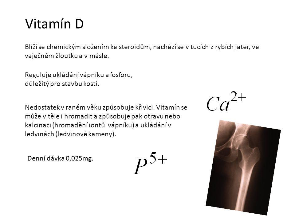 Vitamín D Blíží se chemickým složením ke steroidům, nachází se v tucích z rybích jater, ve vaječném žloutku a v másle.